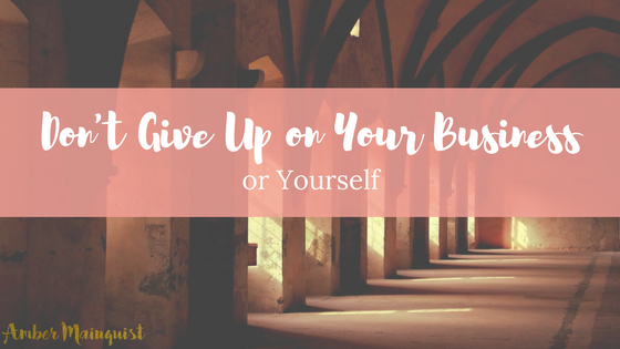 Don't Give Up (on your Business or Yourself)