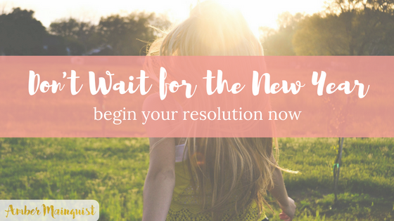 Don't Wait for the New Year to Start Your Resolution