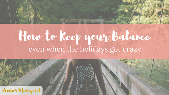 How to Keep Your Balance (Even when the Holidays get Crazy)